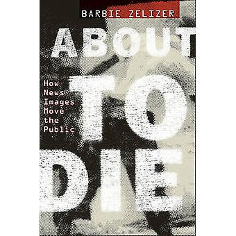 About to Die - How News Images Move the Public by Barbie Zelizer - 978
