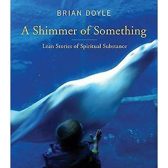 A Shimmer of Something - Lean Stories of Spiritual Substance av Brian