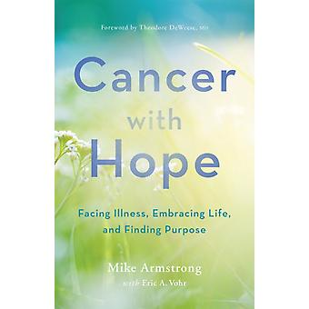 Cancer with Hope  Facing Illness Embracing Life and Finding Purpose by C Michael Armstrong & Eric A Vohr & Foreword by Theodore DeWeese