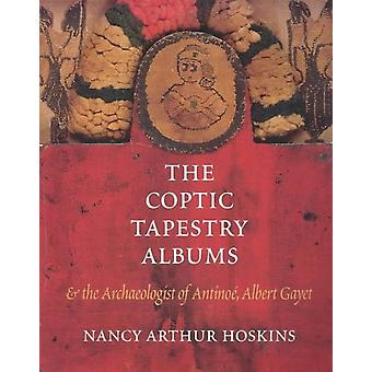 The Coptic Tapestry Albums and the Archaeologist of Antinoe Albert Gayet by Nancy Arthur Hoskins