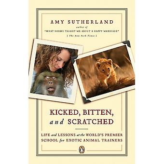 Kicked Bitten and Scratched  Life and Lessons at the Worlds Premier School for Exotic Animal Trainers by Amy Sutherland