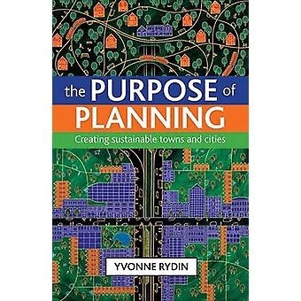 The Purpose of Planning - Creating Sustainable Towns and Cities by Yvo