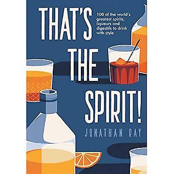 That's the Spirit!: 100's werelds grootste sterke drank en likeur te drinken met stijl