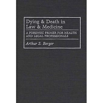 Dying and Death in Law and Medicine A Forensic Primer for Health and Legal Professionals by Berger & Arthur S.