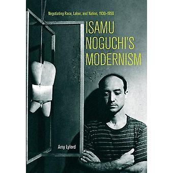 Isamu Noguchis Modernism - Negotiating Race - Labor - and Nation -