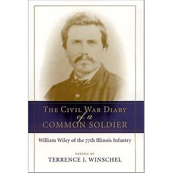 The Civil War Diary of a Common Soldier - William Wiley of the 77th Il