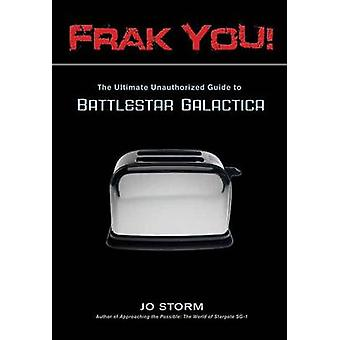 Frak You! - The Ultimate Unauthorized Guide to  -Battlestar Galactica -