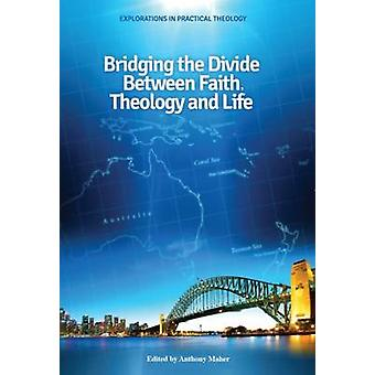Bridging the Divide Between Faith - Theology and Life by Anthony Mahe
