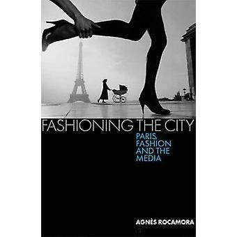 Fashioning the City - Paris - Fashion and the Media by Agnes Rocamora