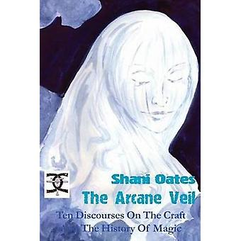 The Arcane Veil Ten Discourses on The Craft and The History of Magic by Oates & Shani