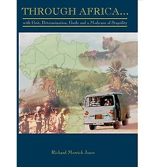 Through Africa...with Grit Determination Guile and a Modicum of Stupidity by Jones & Richard Merrick