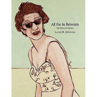 All the in Between My Story of Agnes by McIntosh & Laurie Brownell