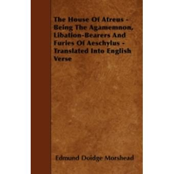 The House of Atreus  Being the Agamemnon LibationBearers and Furies of Aeschylus  Translated Into English Verse by Morshead & Edmund Doidge