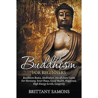 Buddhism For Beginners Buddhism Basics Meditation Mindfulness Guide For Harmony Inner Peace Good Health Happiness High Energy Levels Longevity by Samons & Brittany