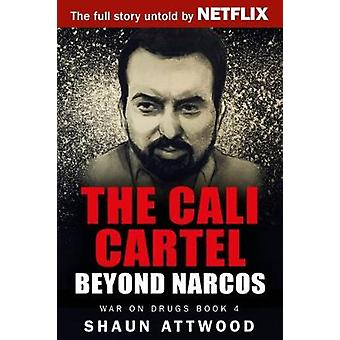 The Cali Cartel Beyond Narcos by Attwood & Shaun