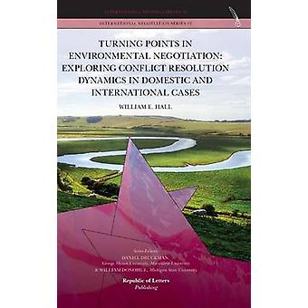Turning Points in Environmental Negotiation Exploring Conflict Resolution Dynamics in Domestic and International Cases by Hall & William E.