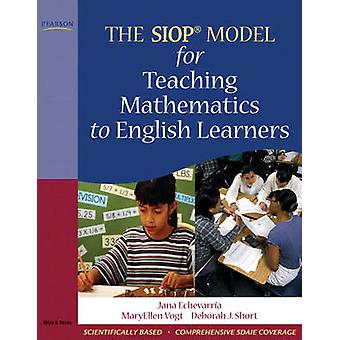The SIOP Model for Teaching Mathematics to English Learners by Jana J Echevarria & Maryellen J Vogt & Deborah J Short