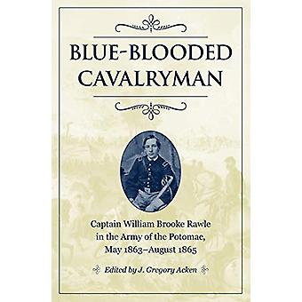 Blue-Blooded Cavalryman - Captain William Brooke Rawle in the Army of