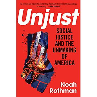 Unjust - Social Justice and the Unmaking of America by Noah Rothman -