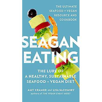 Seagan Eating  The Lure of a Healthy Sustainable Seafood  Vegan Diet by Amy Cramer & Lisa Mccomsey