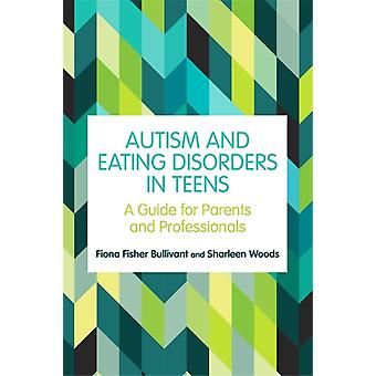 Autism and Eating Disorders in Teens by Bullivant & Fiona FisherWoods & Sharleen