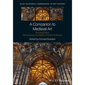 A Companion to Medieval Art  Romanesque and Gothic in Northern Europe by Series edited by Dana Arnold & Edited by Conrad Rudolph