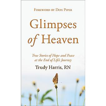 Glimpses of Heaven  True Stories of Hope and Peace at the End of Lifes Journey by Trudy RN Harris & Foreword by Don Piper