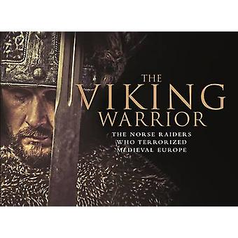 The Viking Warrior - The Norse Raiders Who Terrorized Medieval Europe