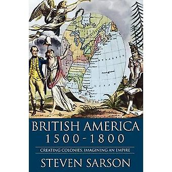 British America 15001800 Creating Colonies Imagining an Empire by Sarson & Steven