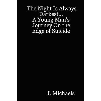 The Night Is Always Darkest... A Young Mans Journey On the Edge of Suicide by Michaels & J.