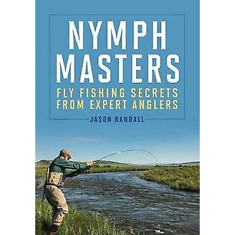 Nymph Masters - Fly-Fishing Secrets from Expert Anglers by Jason Randa