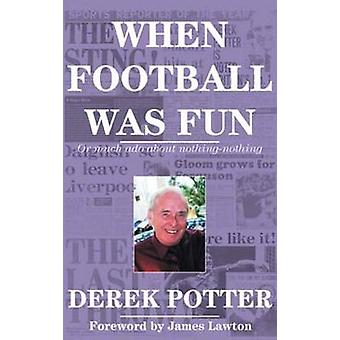 When Football Was Fun - Or Much Ado About Nothing-Nothing by Derek Pot