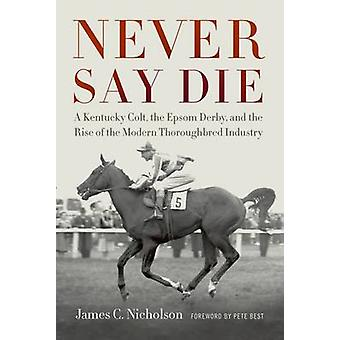 Never Say Die - un Colt Kentucky - le Derby d'Epsom - and the Rise of th