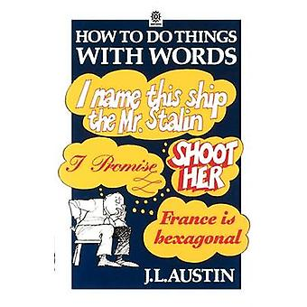 How to Do Things with Words by Austin & J. L. late Whites Professor of Moral Philosophy & late Whites Professor of Moral Philosophy & University of Oxford