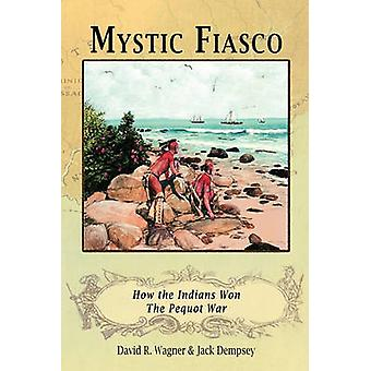Mystic Fiasco How the Indians Won The Pequot War by Wagner & David R.