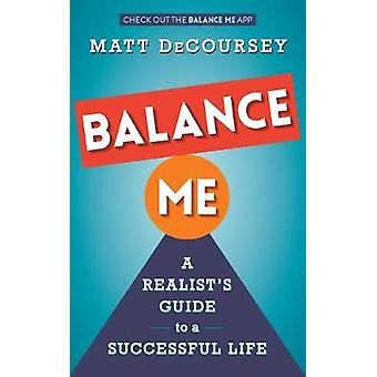 Balance Me A Realists Guide to a Successful Life by DeCoursey & Matt