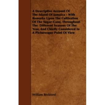 A   Descriptive Account of the Island of Jamaica  With Remarks Upon the Cultivation of the SugarCane Throughout the Different Seasons of the Year by Beckford & William