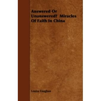 Answered Or Unanswered  Miracles Of Faith In China by Vaughan & Louisa