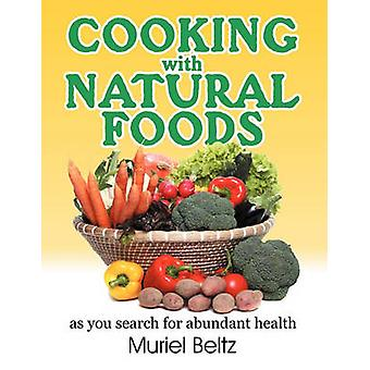 Cooking with Natural Foods as You Search for Abundant Health by Beltz & Muriel