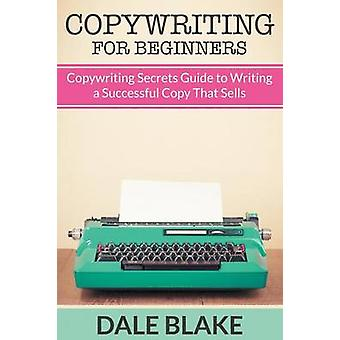 Copywriting For Beginners Copywriting Secrets Guide to Writing a Successful Copy That Sells by Blake & Dale