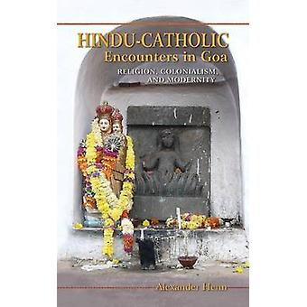 Hindu-Catholic Encounters in Goa - Religion - Colonialism - and Modern