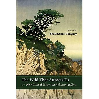 The Wild That Attracts Us - New Critical Essays on Robinson Jeffers by