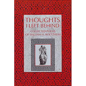 Thoughts I Left Behind - Collected Poems of William H. Roetzheim by Wi