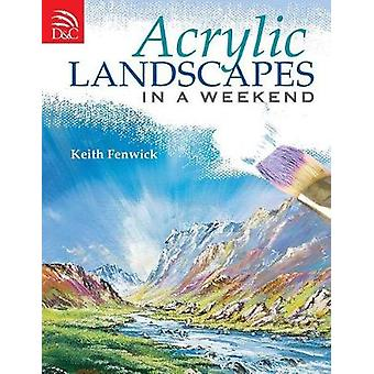 Acrylic Landscapes in a Weekend - Pick Up Your Brush and Paint Your Fi