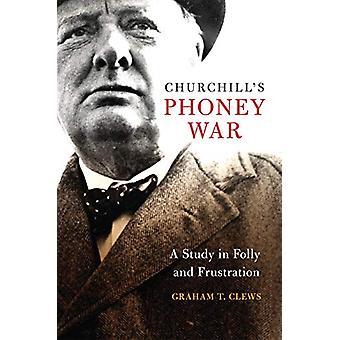 Churchill's Phoney War - A Study in Folly and Frustration by Graham T.