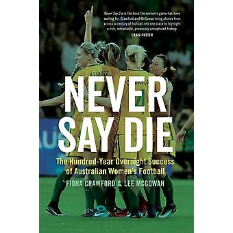 Aldrig säga Die The HundredYear Övernattning Framgång australiska Womens Football av Fiona Crawford & Lee McGowan