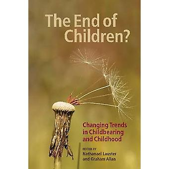 The End of Children  Changing Trends in Childbearing and Childhood by Edited by Nathanael Lauster & Edited by Graham Allan