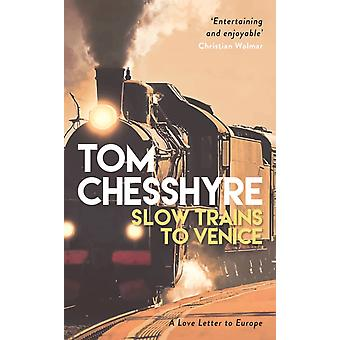Slow Trains to Venice  A 4000Mile Adventure Across Europe by Tom Chesshyre