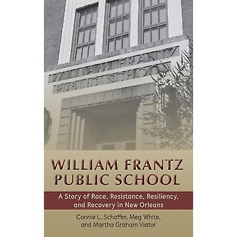 William Frantz Public School A Story of Race Resistance Resiliency and Recovery in New Orleans by Connie L Schaffer & Meg White & Martha Graham Viator & Contributions by Corine Cadle Meredith Brown