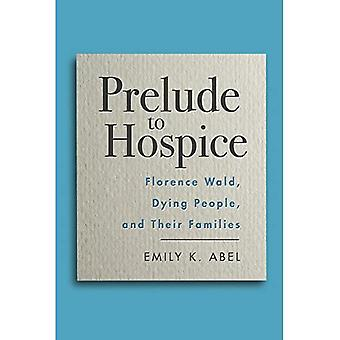 Prelude to Hospice: Florence Wald, Dying People, and their Families (Critical Issues in Health and Medicine Series)